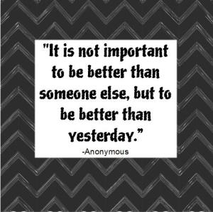 It s important to be better today than yesterday