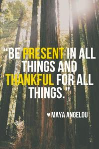 BE PRESENT IN ALL THINGS AND THANKFUL Maya Angelou